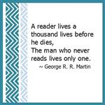 A reader lives a thousand lives before he dies, The man who never reads lives only one. ~ George R.R. Martin